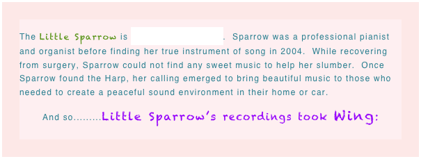The Little Sparrow is Lauren Mary Longo.  Sparrow was a professional pianist and organist before finding her true instrument of song in 2004.  While recovering from surgery, Sparrow could not find any sweet music to help her slumber.  Once Sparrow found the Harp, her calling emerged to bring beautiful music to those who needed to create a peaceful sound environment in their home or car.  